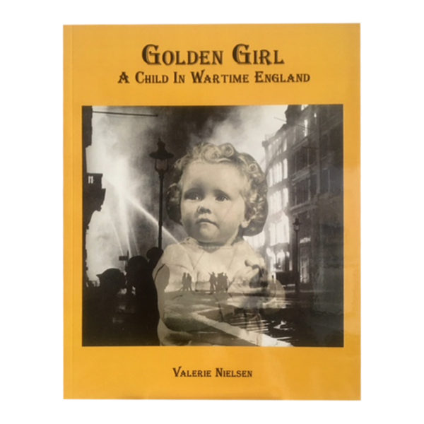 Golden Girl, A Child in Wartime England. Local Hamilton Author's Valerie Neilsen's memoir about her childhood in WW2 England.